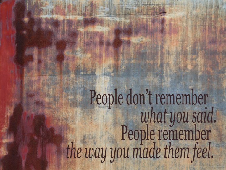People don't remember what you said. People remember the way you made them feel.